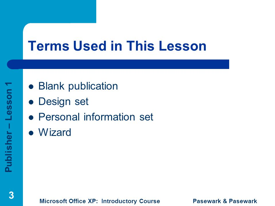 Publisher – Lesson 1 Microsoft Office XP: Introductory Course Pasewark & Pasewark 3 Terms Used in This Lesson Blank publication Design set Personal in