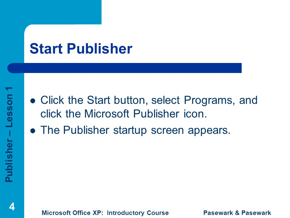 Publisher – Lesson 1 Microsoft Office XP: Introductory Course Pasewark & Pasewark 4 Start Publisher Click the Start button, select Programs, and click