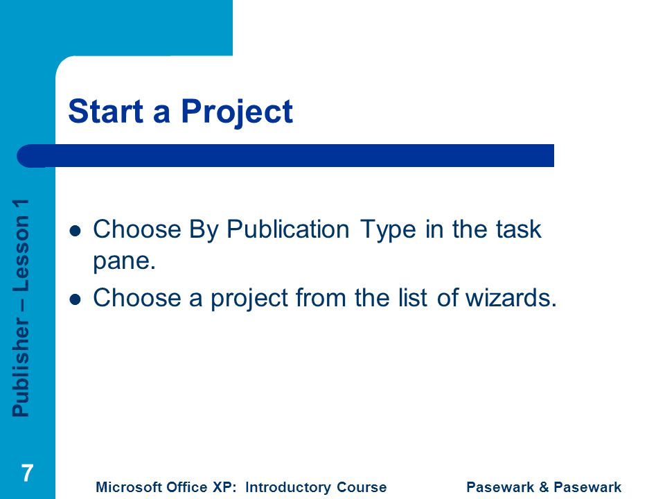 Publisher – Lesson 1 Microsoft Office XP: Introductory Course Pasewark & Pasewark 7 Start a Project Choose By Publication Type in the task pane. Choos