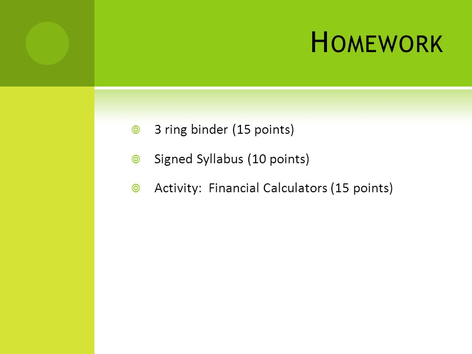 H OMEWORK  3 ring binder (15 points)  Signed Syllabus (10 points)  Activity: Financial Calculators (15 points)