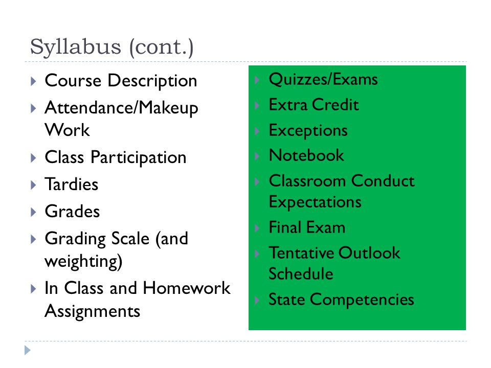 Syllabus (cont.)  Course Description  Attendance/Makeup Work  Class Participation  Tardies  Grades  Grading Scale (and weighting)  In Class and Homework Assignments  Quizzes/Exams  Extra Credit  Exceptions  Notebook  Classroom Conduct Expectations  Final Exam  Tentative Outlook Schedule  State Competencies