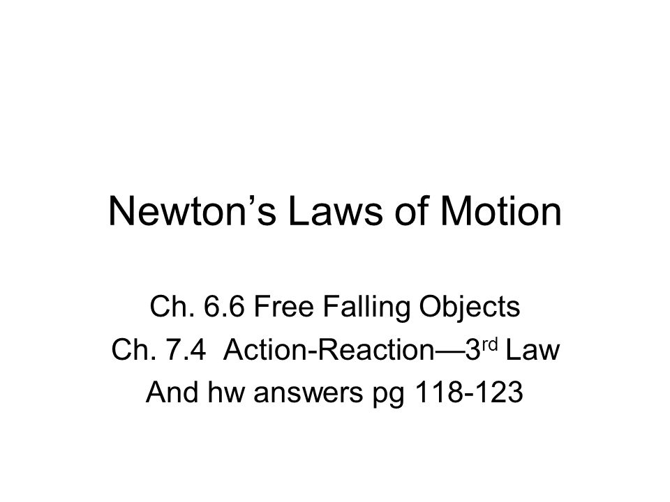 Newton's Laws of Motion Ch. 6.6 Free Falling Objects Ch. 7.4 Action-Reaction—3 rd Law And hw answers pg 118-123