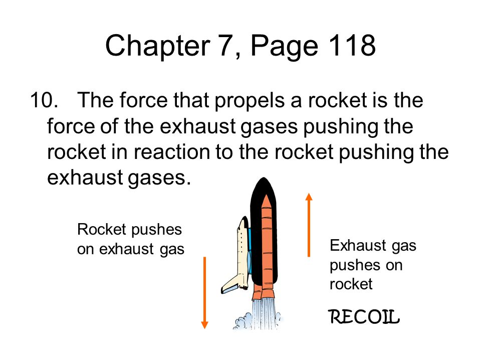 Chapter 7, Page 118 10.The force that propels a rocket is the force of the exhaust gases pushing the rocket in reaction to the rocket pushing the exha