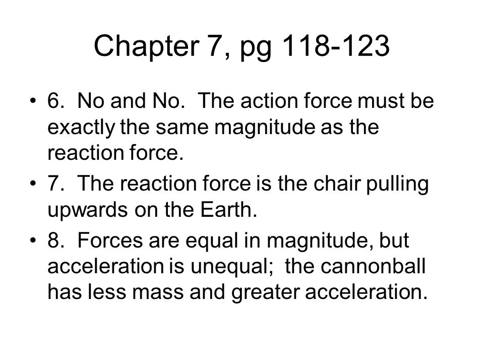 Chapter 7, pg 118-123 6. No and No. The action force must be exactly the same magnitude as the reaction force. 7. The reaction force is the chair pull