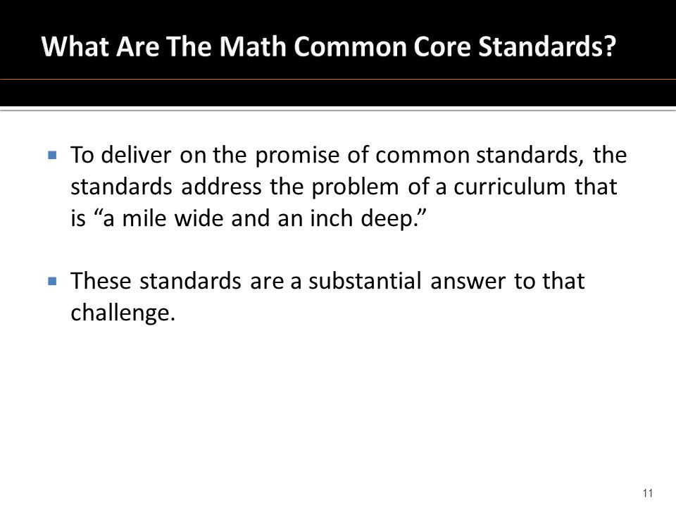  To deliver on the promise of common standards, the standards address the problem of a curriculum that is a mile wide and an inch deep.  These standards are a substantial answer to that challenge.