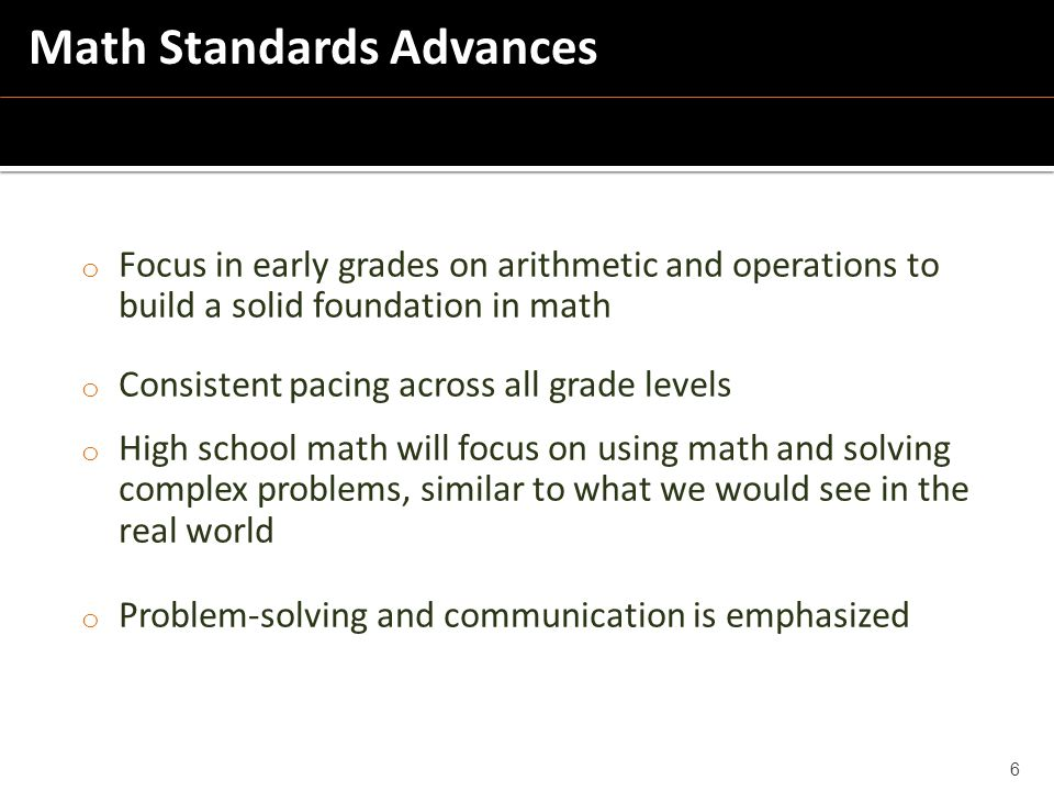 o Focus in early grades on arithmetic and operations to build a solid foundation in math o Consistent pacing across all grade levels o High school math will focus on using math and solving complex problems, similar to what we would see in the real world o Problem-solving and communication is emphasized 6 Math Standards Advances