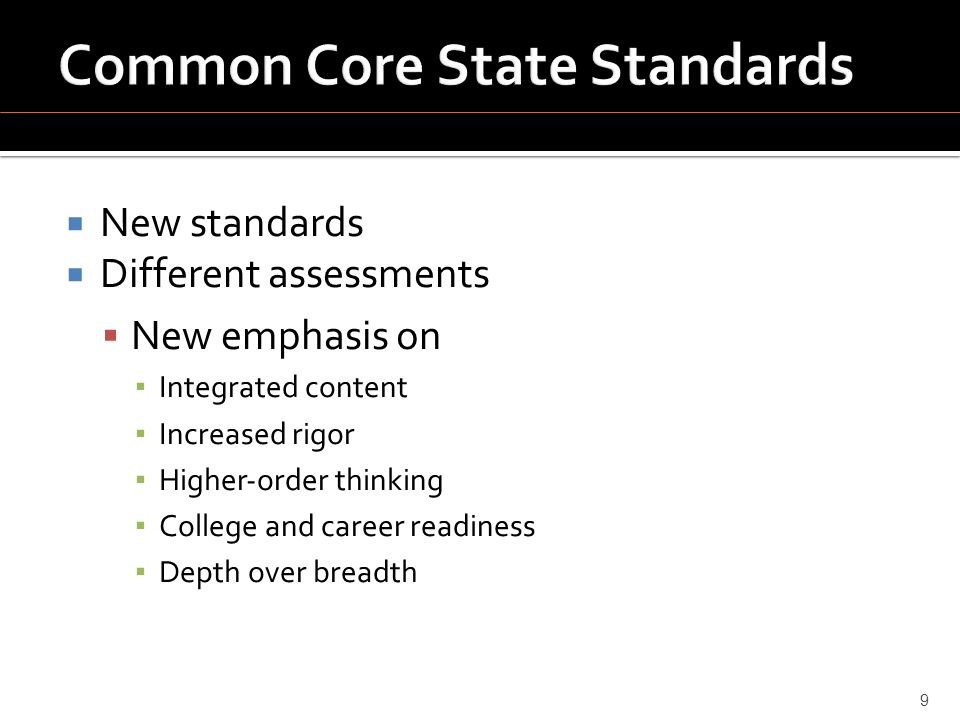  New standards  Different assessments  New emphasis on ▪ Integrated content ▪ Increased rigor ▪ Higher‐order thinking ▪ College and career readiness ▪ Depth over breadth 9