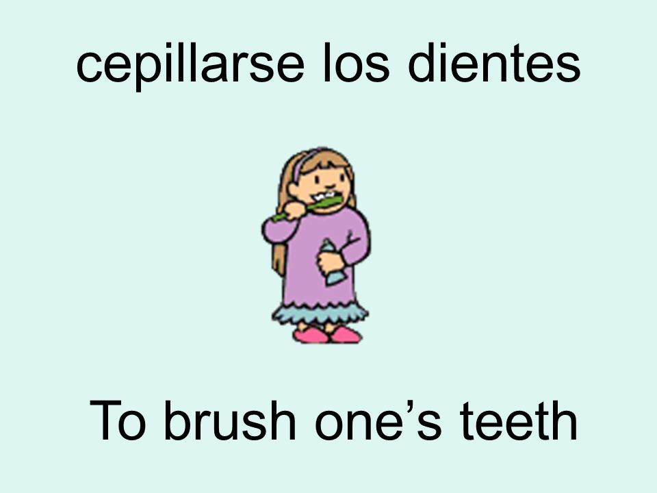 cepillarse los dientes To brush one's teeth