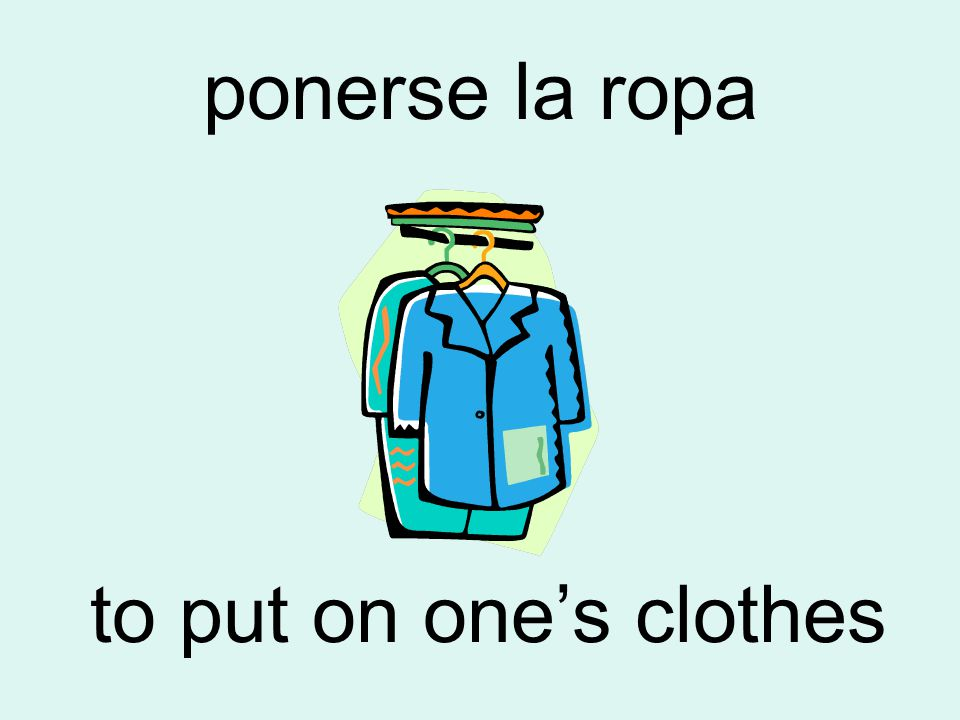 ponerse la ropa to put on one's clothes