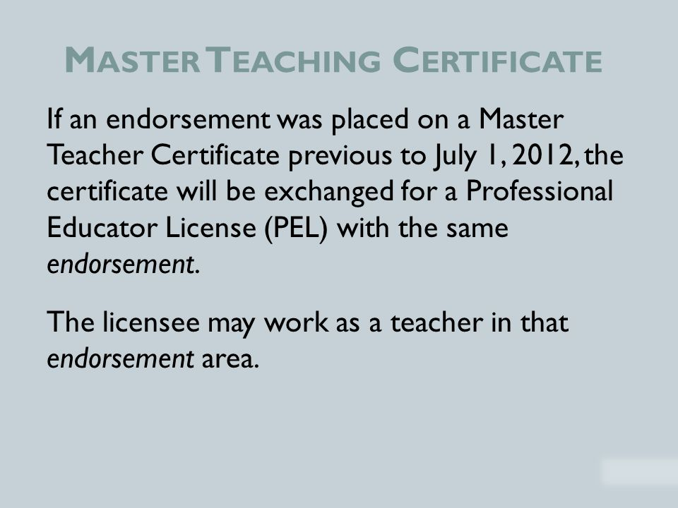 M ASTER T EACHING C ERTIFICATE If an endorsement was placed on a Master Teacher Certificate previous to July 1, 2012, the certificate will be exchanged for a Professional Educator License (PEL) with the same endorsement.