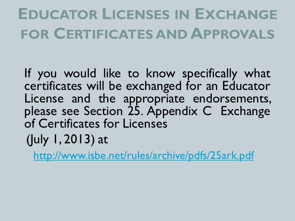 E DUCATOR L ICENSES IN E XCHANGE FOR C ERTIFICATES AND A PPROVALS If you would like to know specifically what certificates will be exchanged for an Educator License and the appropriate endorsements, please see Section 25.