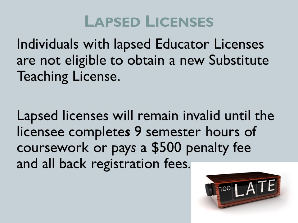 L APSED L ICENSES Individuals with lapsed Educator Licenses are not eligible to obtain a new Substitute Teaching License.