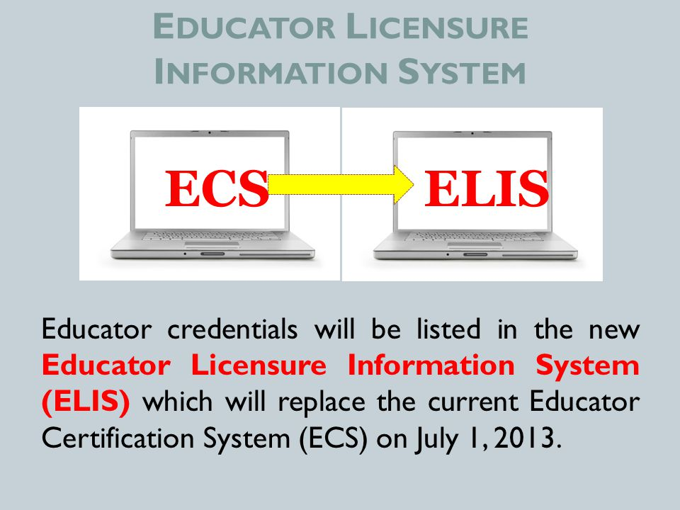 E DUCATOR L ICENSURE I NFORMATION S YSTEM Educator credentials will be listed in the new Educator Licensure Information System (ELIS) which will replace the current Educator Certification System (ECS) on July 1, 2013.