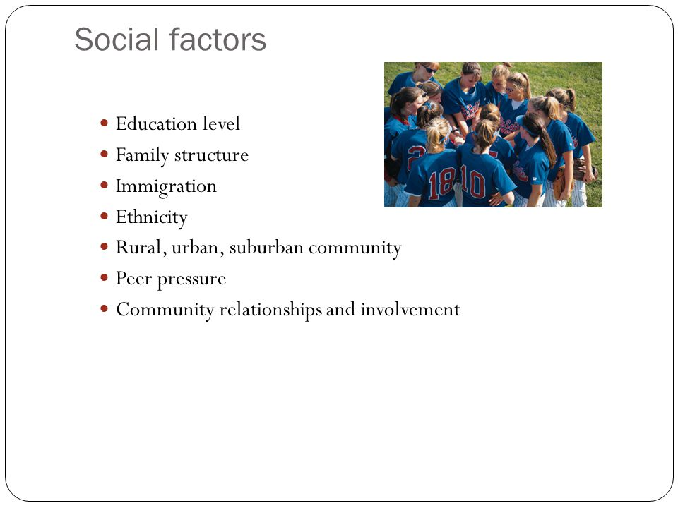 Social factors Education level Family structure Immigration Ethnicity Rural, urban, suburban community Peer pressure Community relationships and involvement