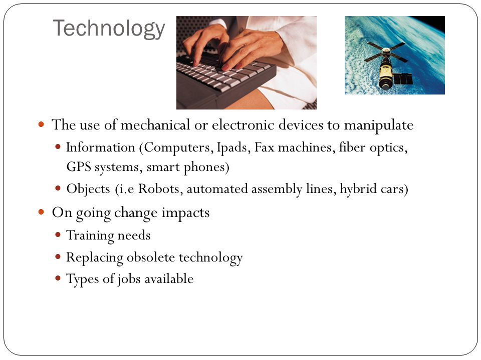 Technology The use of mechanical or electronic devices to manipulate Information (Computers, Ipads, Fax machines, fiber optics, GPS systems, smart phones) Objects (i.e Robots, automated assembly lines, hybrid cars) On going change impacts Training needs Replacing obsolete technology Types of jobs available