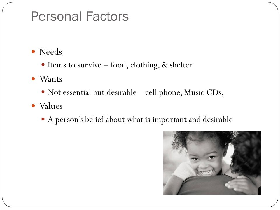 Personal Factors Needs Items to survive – food, clothing, & shelter Wants Not essential but desirable – cell phone, Music CDs, Values A person's belief about what is important and desirable