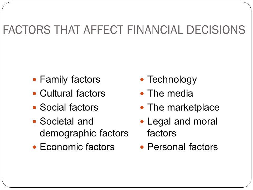 FACTORS THAT AFFECT FINANCIAL DECISIONS Family factors Cultural factors Social factors Societal and demographic factors Economic factors Technology The media The marketplace Legal and moral factors Personal factors