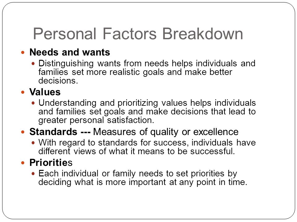 Personal Factors Breakdown Needs and wants Distinguishing wants from needs helps individuals and families set more realistic goals and make better decisions.
