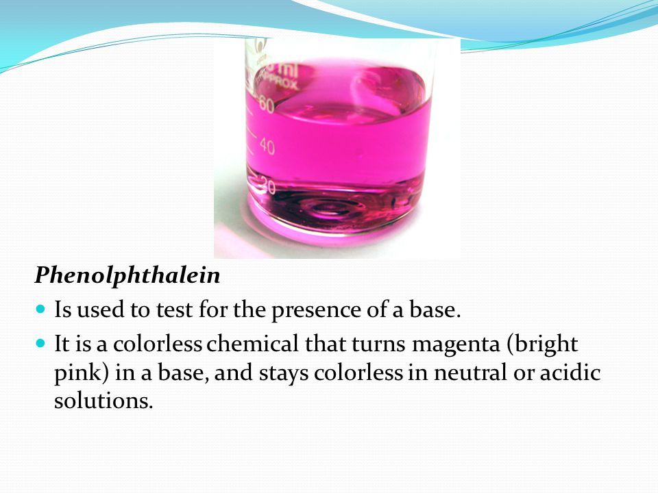 Phenolphthalein Is used to test for the presence of a base.