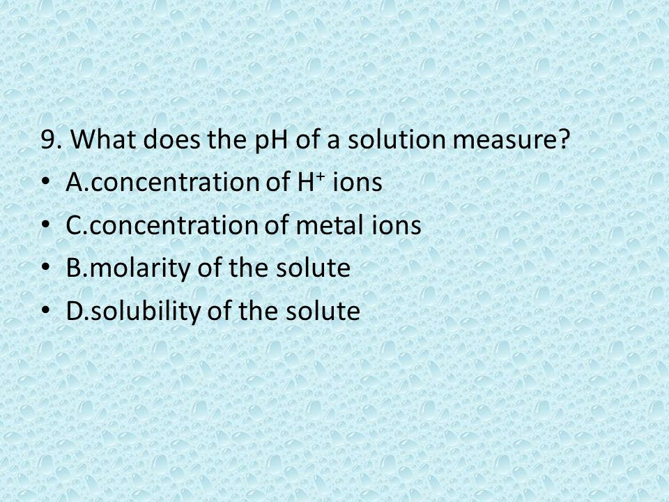 9. What does the pH of a solution measure.