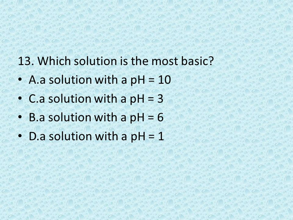 13. Which solution is the most basic.