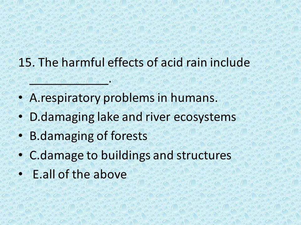 15. The harmful effects of acid rain include ____________. A.respiratory problems in humans. D.damaging lake and river ecosystems B.damaging of forest