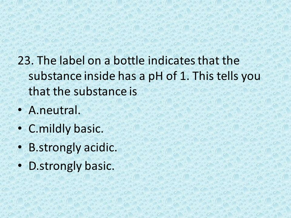 23. The label on a bottle indicates that the substance inside has a pH of 1. This tells you that the substance is A.neutral. C.mildly basic. B.strongl