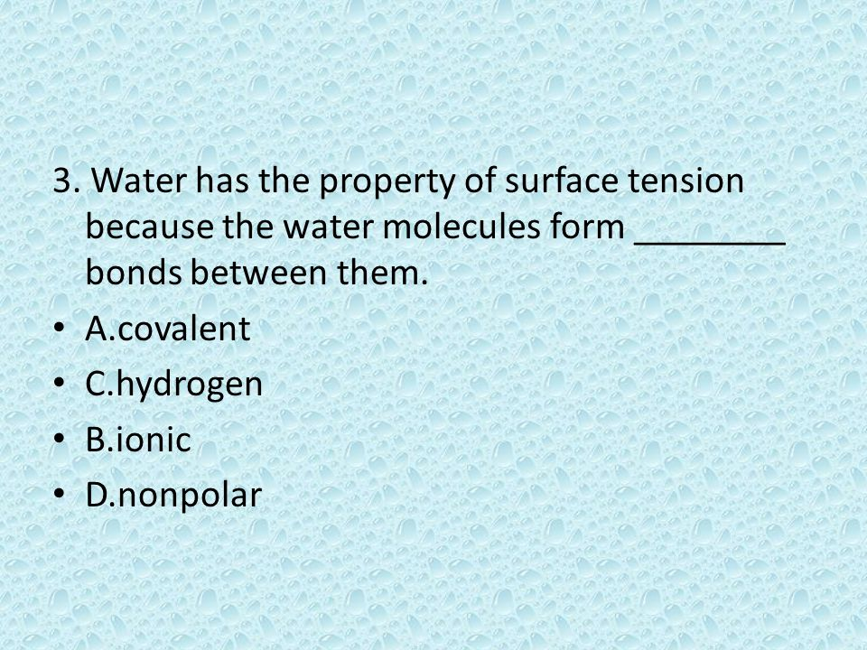 3. Water has the property of surface tension because the water molecules form ________ bonds between them. A.covalent C.hydrogen B.ionic D.nonpolar