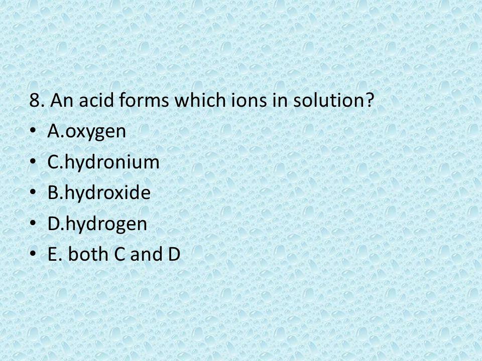 8. An acid forms which ions in solution. A.oxygen C.hydronium B.hydroxide D.hydrogen E.