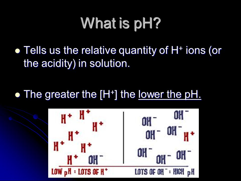 What is pH. Tells us the relative quantity of H + ions (or the acidity) in solution.