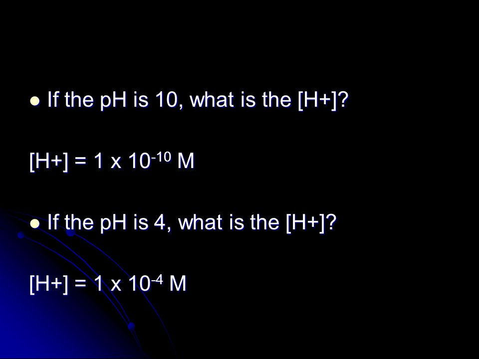 If the pH is 10, what is the [H+]. If the pH is 10, what is the [H+].