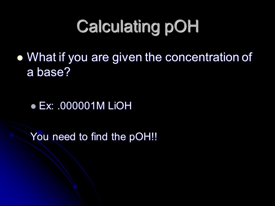 Calculating pOH What if you are given the concentration of a base.