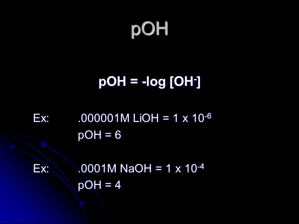 pOH pOH = -log [OH - ] Ex:.000001M LiOH = 1 x 10 -6 pOH = 6 Ex:.0001M NaOH = 1 x 10 -4 pOH = 4