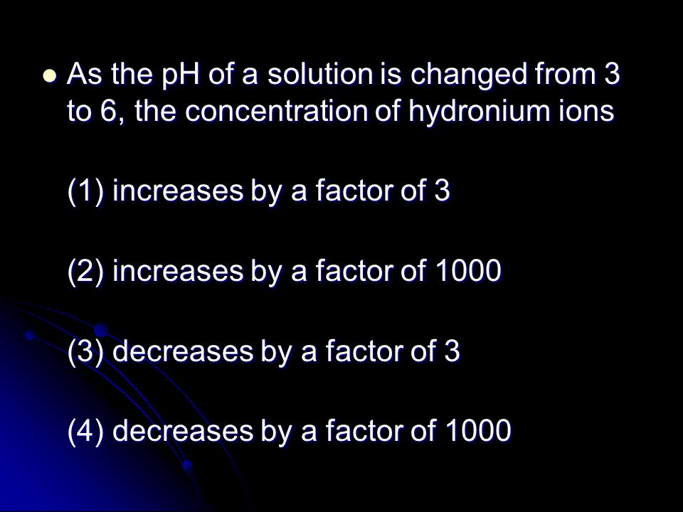 As the pH of a solution is changed from 3 to 6, the concentration of hydronium ions As the pH of a solution is changed from 3 to 6, the concentration of hydronium ions (1) increases by a factor of 3 (2) increases by a factor of 1000 (3) decreases by a factor of 3 (4) decreases by a factor of 1000