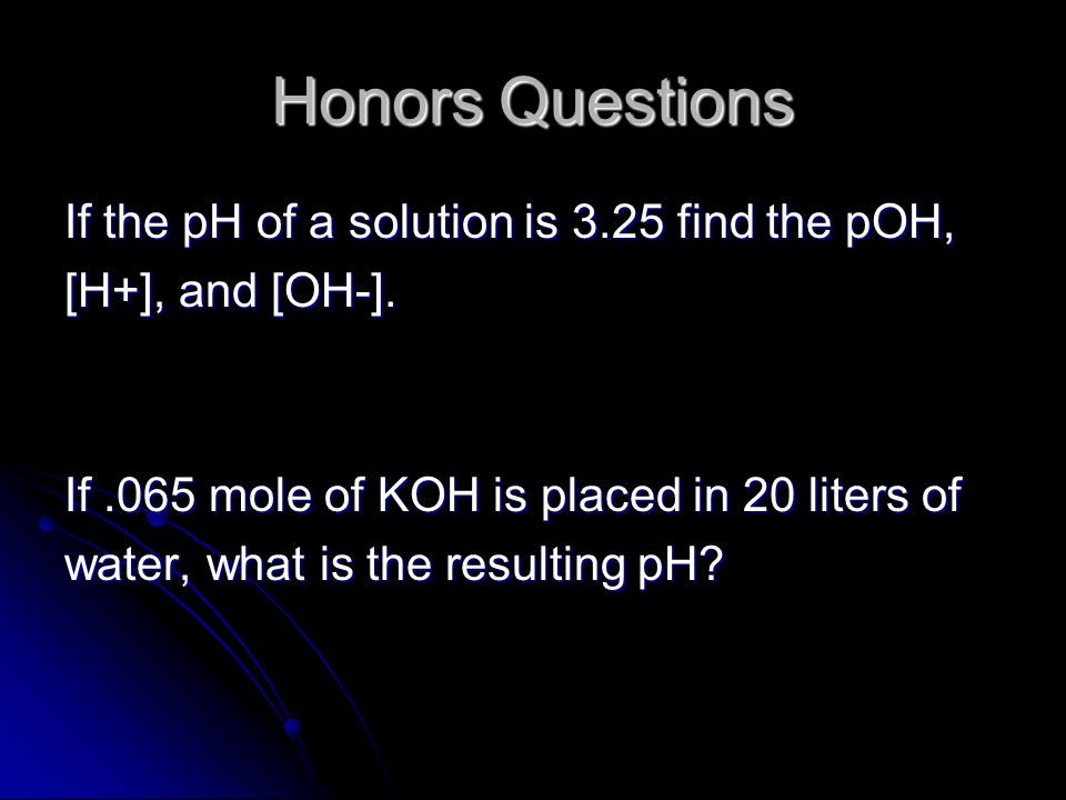 Honors Questions If the pH of a solution is 3.25 find the pOH, [H+], and [OH-].