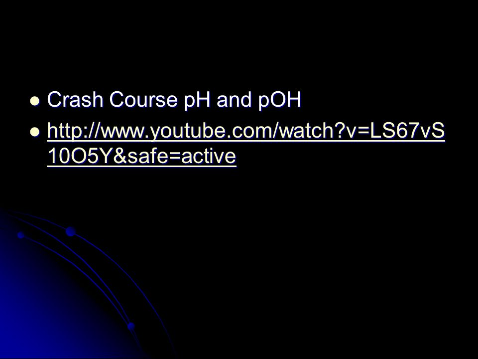 Crash Course pH and pOH Crash Course pH and pOH http://www.youtube.com/watch v=LS67vS 10O5Y&safe=active http://www.youtube.com/watch v=LS67vS 10O5Y&safe=active http://www.youtube.com/watch v=LS67vS 10O5Y&safe=active http://www.youtube.com/watch v=LS67vS 10O5Y&safe=active