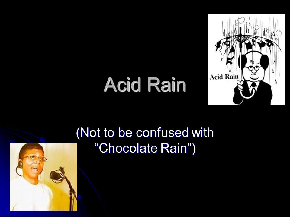 Acid Rain (Not to be confused with Chocolate Rain )
