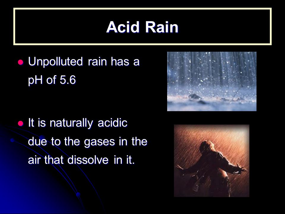 Acid Rain Unpolluted rain has a pH of 5.6 Unpolluted rain has a pH of 5.6 It is naturally acidic due to the gases in the air that dissolve in it.