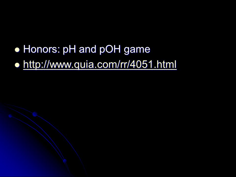 Honors: pH and pOH game Honors: pH and pOH game http://www.quia.com/rr/4051.html http://www.quia.com/rr/4051.html http://www.quia.com/rr/4051.html