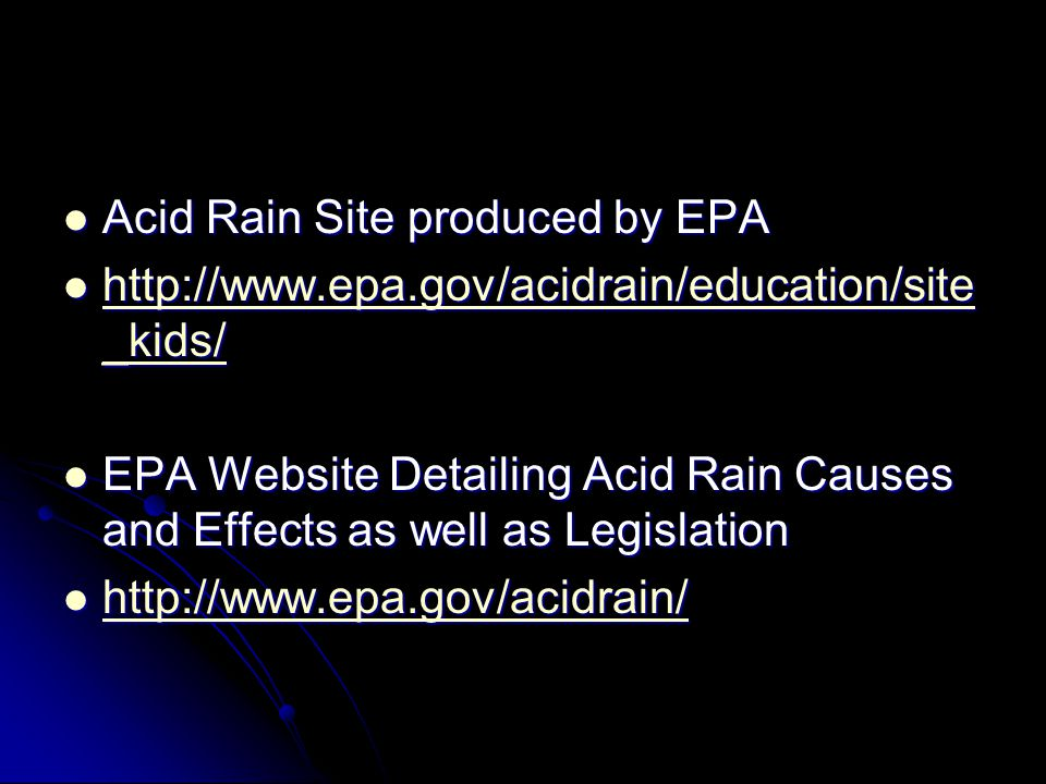 Acid Rain Site produced by EPA Acid Rain Site produced by EPA http://www.epa.gov/acidrain/education/site _kids/ http://www.epa.gov/acidrain/education/site _kids/ http://www.epa.gov/acidrain/education/site _kids/ http://www.epa.gov/acidrain/education/site _kids/ EPA Website Detailing Acid Rain Causes and Effects as well as Legislation EPA Website Detailing Acid Rain Causes and Effects as well as Legislation http://www.epa.gov/acidrain/ http://www.epa.gov/acidrain/ http://www.epa.gov/acidrain/