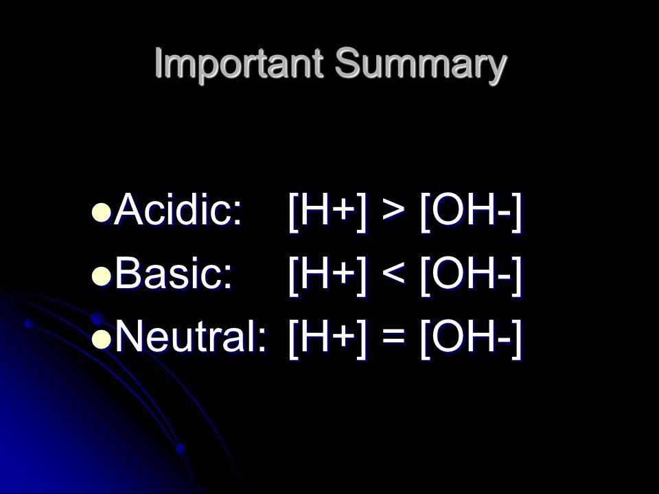Important Summary Acidic:[H+] > [OH-] Acidic:[H+] > [OH-] Basic:[H+] < [OH-] Basic:[H+] < [OH-] Neutral:[H+] = [OH-] Neutral:[H+] = [OH-]