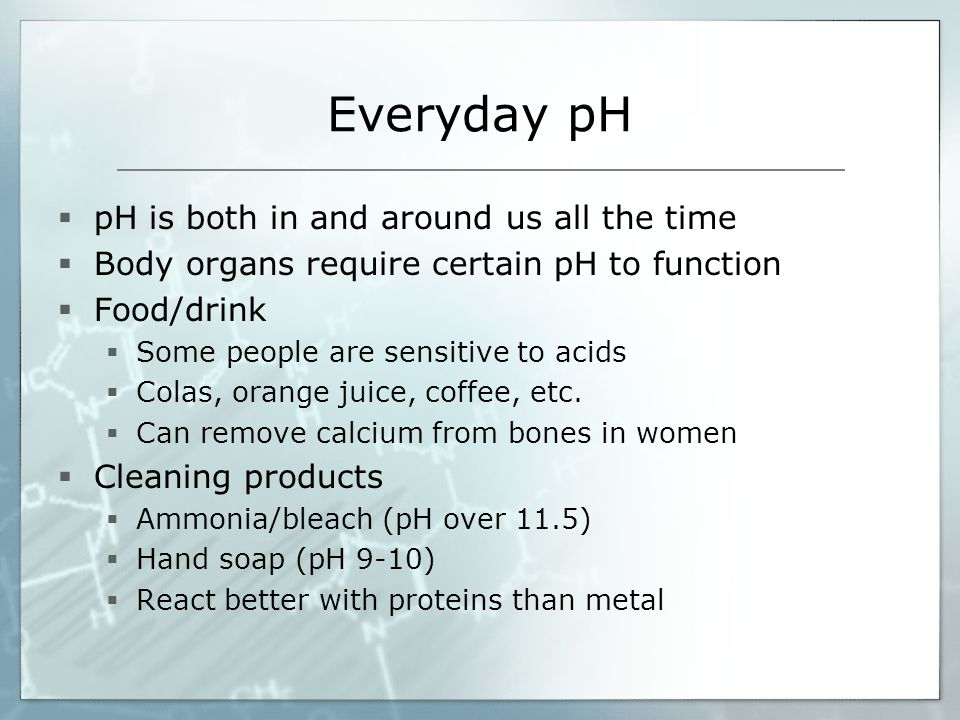 Everyday pH  pH is both in and around us all the time  Body organs require certain pH to function  Food/drink  Some people are sensitive to acids