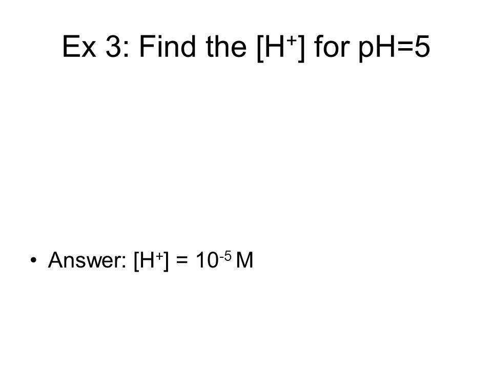 Ex 3: Find the [H + ] for pH=5 Answer: [H + ] = 10 -5 M
