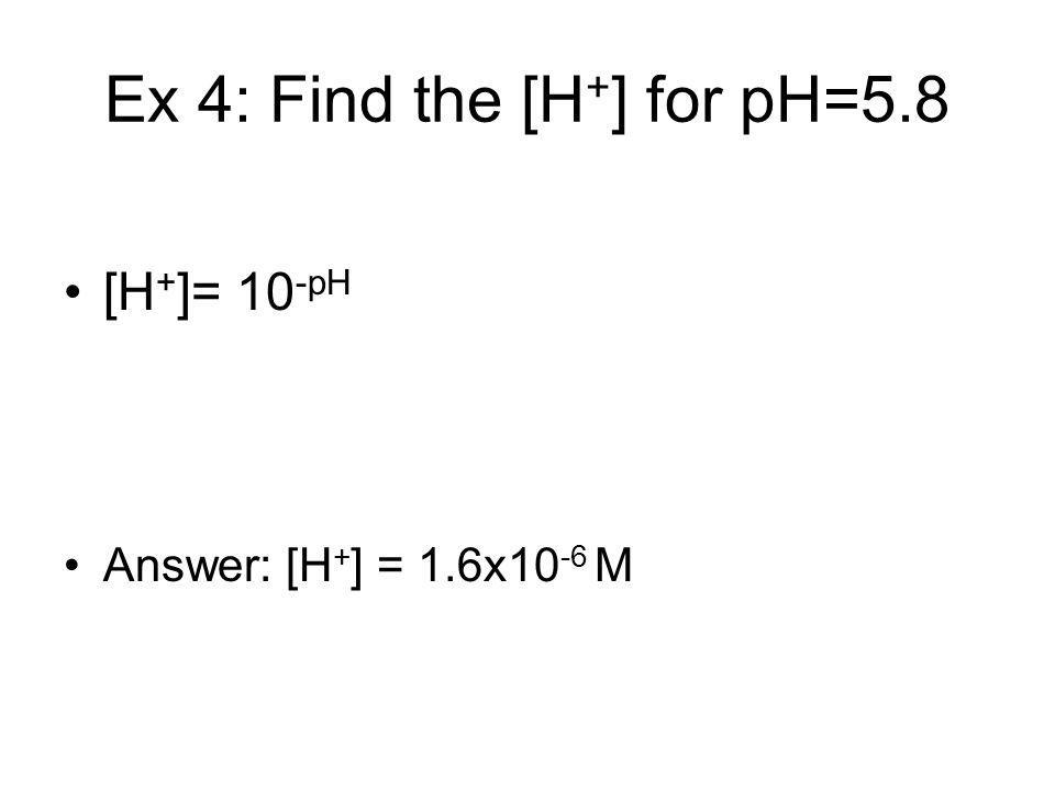 Ex 4: Find the [H + ] for pH=5.8 [H + ]= 10 -pH Answer: [H + ] = 1.6x10 -6 M