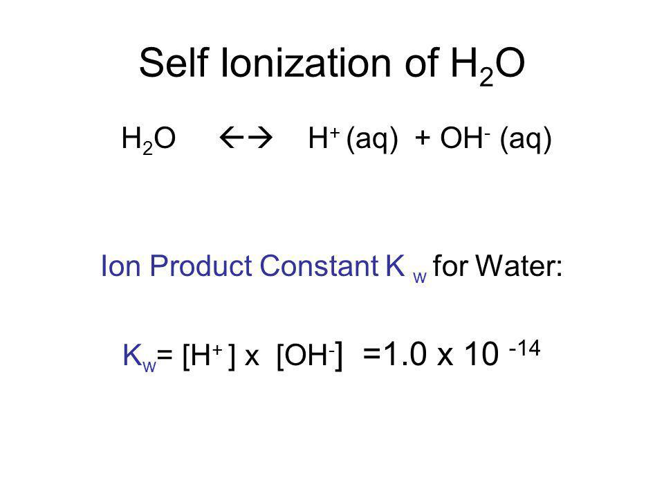 Self Ionization of H 2 O H 2 O  H + (aq) + OH - (aq) Ion Product Constant K w for Water: K w = [H + ] x [OH - ] =1.0 x 10 -14