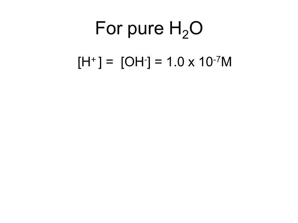 For pure H 2 O [H + ] = [OH - ] = 1.0 x 10 -7 M