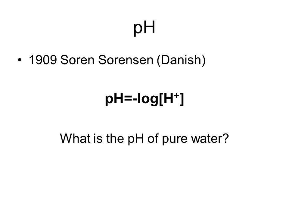 pH 1909 Soren Sorensen (Danish) pH=-log[H + ] What is the pH of pure water?