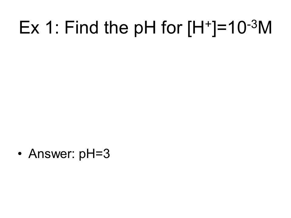 Ex 1: Find the pH for [H + ]=10 -3 M Answer: pH=3