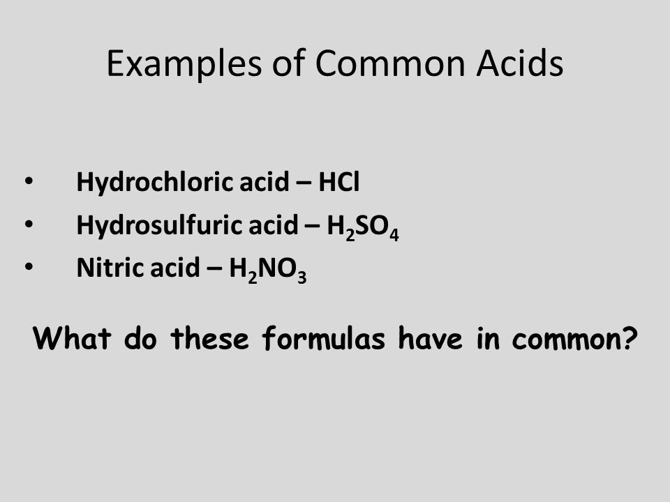 Examples of Common Acids Hydrochloric acid – HCl Hydrosulfuric acid – H 2 SO 4 Nitric acid – H 2 NO 3 What do these formulas have in common?
