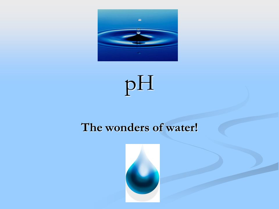 pH The wonders of water!